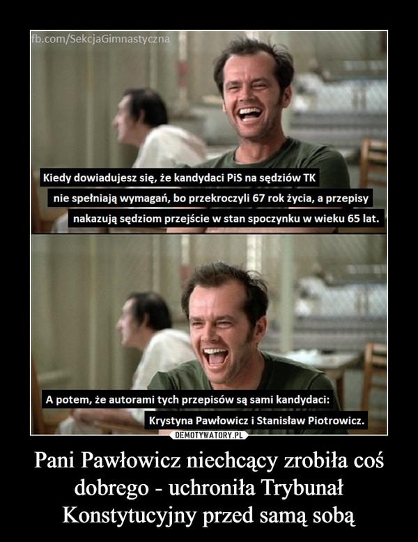 Pani Pawłowicz niechcący zrobiła coś dobrego - uchroniła Trybunał Konstytucyjny przed samą sobą –