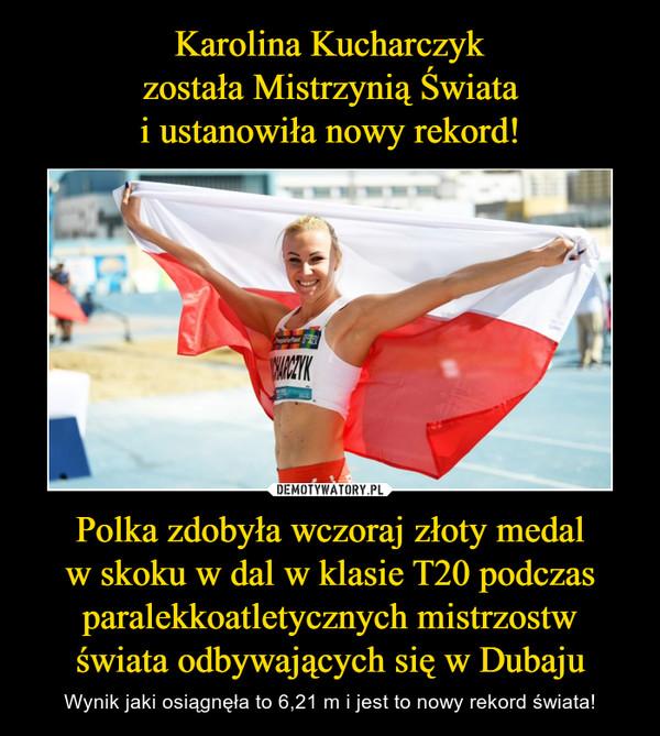Polka zdobyła wczoraj złoty medalw skoku w dal w klasie T20 podczas paralekkoatletycznych mistrzostwświata odbywających się w Dubaju – Wynik jaki osiągnęła to 6,21 m i jest to nowy rekord świata!