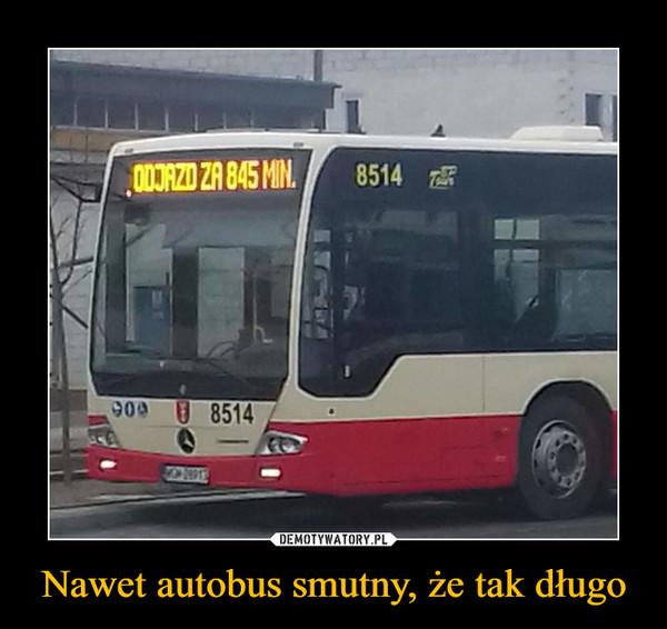 Nawet autobus smutny, że tak długo –