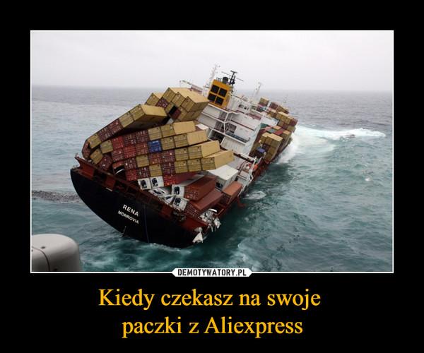 Kiedy czekasz na swoje paczki z Aliexpress –