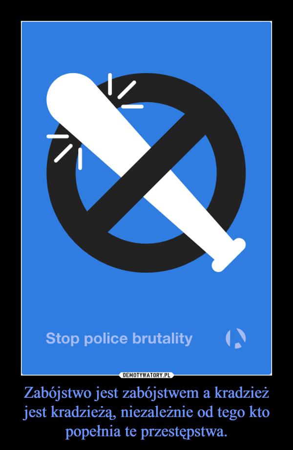 Zabójstwo jest zabójstwem a kradzież jest kradzieżą, niezależnie od tego kto popełnia te przestępstwa. –
