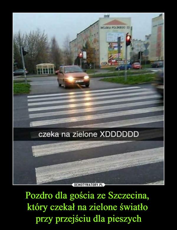 Pozdro dla gościa ze Szczecina, który czekał na zielone światło przy przejściu dla pieszych –  czeka na zielone xDDDDD