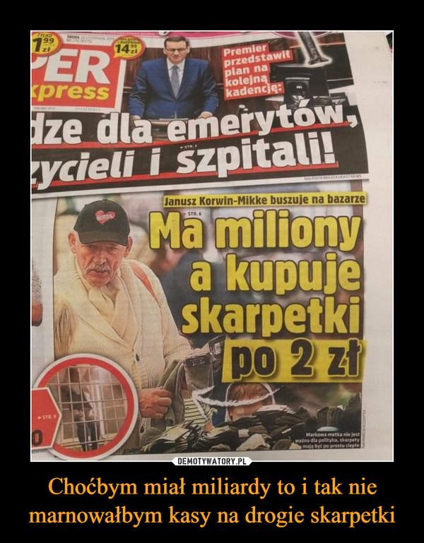 Choćbym miał miliardy to i tak nie marnowałbym kasy na drogie skarpetki –