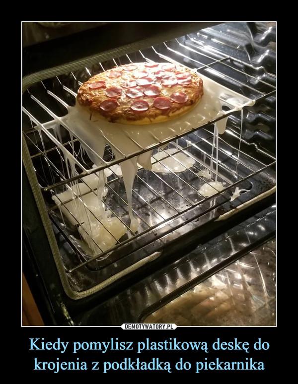 Kiedy pomylisz plastikową deskę do krojenia z podkładką do piekarnika –