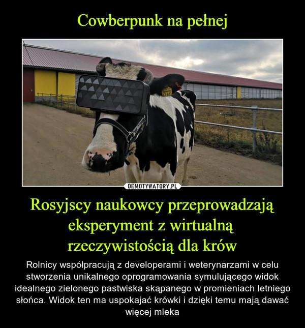 Rosyjscy naukowcy przeprowadzają eksperyment z wirtualną rzeczywistością dla krów – Rolnicy współpracują z developerami i weterynarzami w celu stworzenia unikalnego oprogramowania symulującego widok idealnego zielonego pastwiska skąpanego w promieniach letniego słońca. Widok ten ma uspokajać krówki i dzięki temu mają dawać więcej mleka