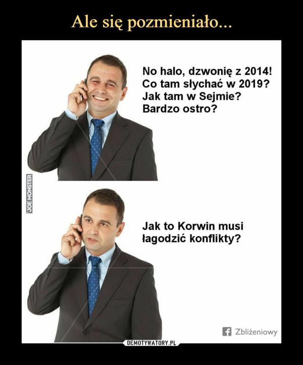 –  No halo, dzwonię z 2014!Co tam słychać w 2019?Jak tam w Sejmie?Bardzo ostro?Jak to Korwin musiłagodzić konflikty?