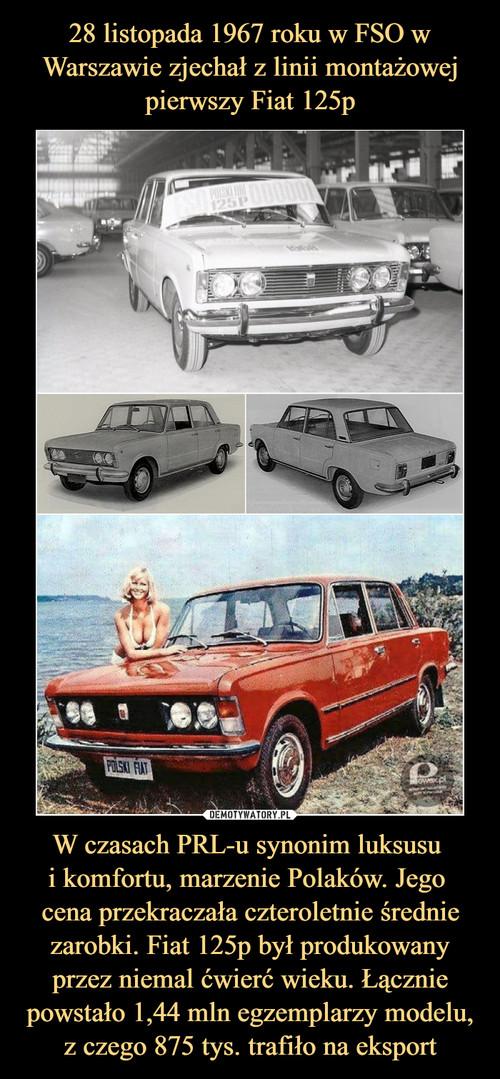 28 listopada 1967 roku w FSO w Warszawie zjechał z linii montażowej pierwszy Fiat 125p W czasach PRL-u synonim luksusu  i komfortu, marzenie Polaków. Jego  cena przekraczała czteroletnie średnie zarobki. Fiat 125p był produkowany przez niemal ćwierć wieku. Łącznie powstało 1,44 mln egzemplarzy modelu, z czego 875 tys. trafiło na eksport