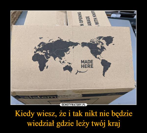 Kiedy wiesz, że i tak nikt nie będzie wiedział gdzie leży twój kraj –