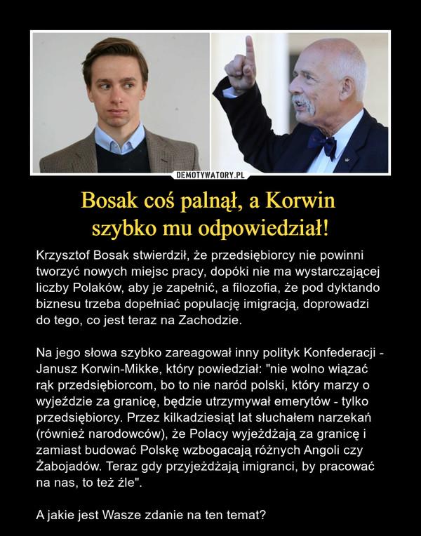"""Bosak coś palnął, a Korwin szybko mu odpowiedział! – Krzysztof Bosak stwierdził, że przedsiębiorcy nie powinni tworzyć nowych miejsc pracy, dopóki nie ma wystarczającej liczby Polaków, aby je zapełnić, a filozofia, że pod dyktando biznesu trzeba dopełniać populację imigracją, doprowadzi do tego, co jest teraz na Zachodzie.Na jego słowa szybko zareagował inny polityk Konfederacji - Janusz Korwin-Mikke, który powiedział: """"nie wolno wiązać rąk przedsiębiorcom, bo to nie naród polski, który marzy o wyjeździe za granicę, będzie utrzymywał emerytów - tylko przedsiębiorcy. Przez kilkadziesiąt lat słuchałem narzekań (również narodowców), że Polacy wyjeżdżają za granicę i zamiast budować Polskę wzbogacają różnych Angoli czy Żabojadów. Teraz gdy przyjeżdżają imigranci, by pracować na nas, to też źle"""".A jakie jest Wasze zdanie na ten temat?"""