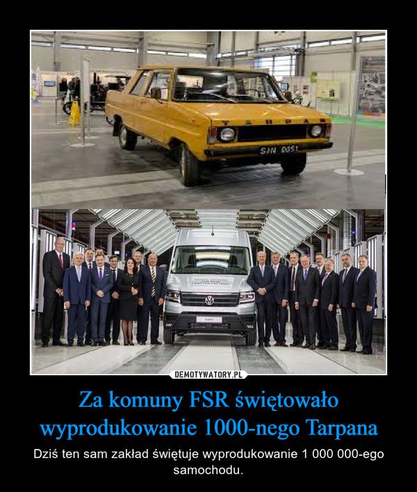 Za komuny FSR świętowało wyprodukowanie 1000-nego Tarpana – Dziś ten sam zakład świętuje wyprodukowanie 1 000 000-ego samochodu.