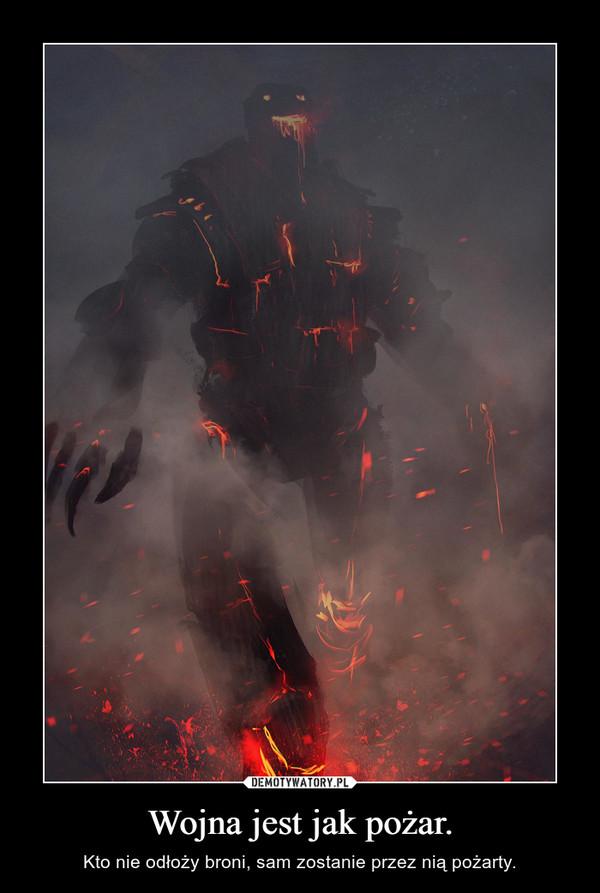 Wojna jest jak pożar. – Kto nie odłoży broni, sam zostanie przez nią pożarty.