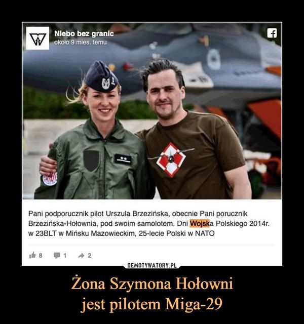 Żona Szymona Hołownijest pilotem Miga-29 –  Pani podporucznik pilot Urszula Brzezińska, obecnie Pani porucznikBrzezińska-Hołownia, pod swoim samolotem. Dni Wojska Polskiego 2014r.w 23BLT w Mińsku Mazowieckim, 25-lecie Polski w NATO