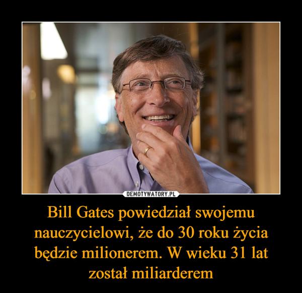 Bill Gates powiedział swojemu nauczycielowi, że do 30 roku życia będzie milionerem. W wieku 31 lat został miliarderem –