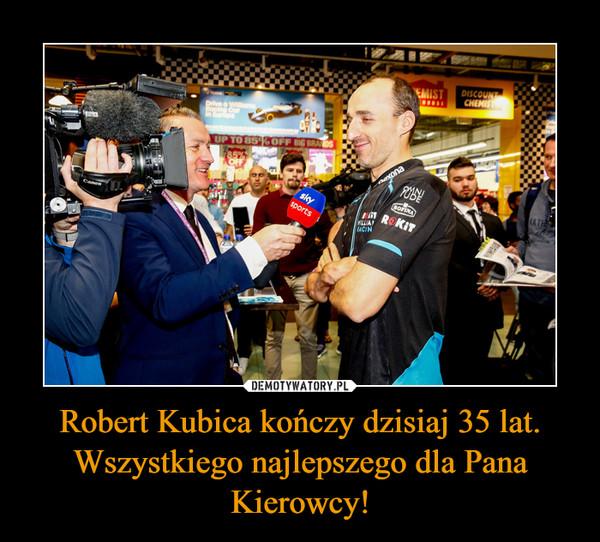 Robert Kubica kończy dzisiaj 35 lat. Wszystkiego najlepszego dla Pana Kierowcy! –