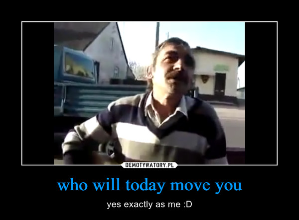 who will today move you – yes exactly as me :D