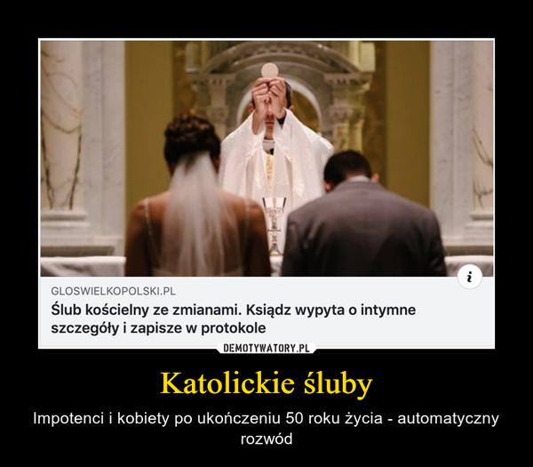 Katolickie śluby – Impotenci i kobiety po ukończeniu 50 roku życia - automatyczny rozwód
