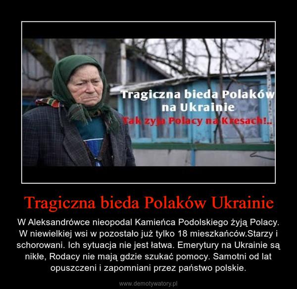 Tragiczna bieda Polaków Ukrainie – W Aleksandrówce nieopodal Kamieńca Podolskiego żyją Polacy. W niewielkiej wsi w pozostało już tylko 18 mieszkańców.Starzy i schorowani. Ich sytuacja nie jest łatwa. Emerytury na Ukrainie są nikłe, Rodacy nie mają gdzie szukać pomocy. Samotni od lat opuszczeni i zapomniani przez państwo polskie.