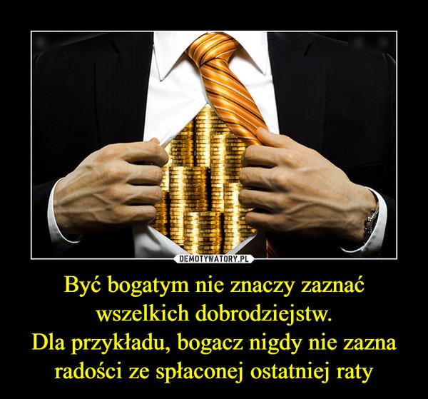 Być bogatym nie znaczy zaznać wszelkich dobrodziejstw.Dla przykładu, bogacz nigdy nie zazna radości ze spłaconej ostatniej raty –