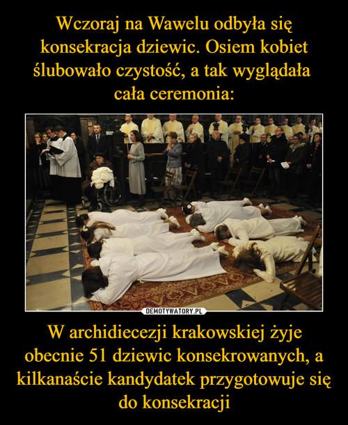 Wczoraj na Wawelu odbyła się konsekracja dziewic. Osiem kobiet ślubowało czystość, a tak wyglądała  cała ceremonia: W archidiecezji krakowskiej żyje obecnie 51 dziewic konsekrowanych, a kilkanaście kandydatek przygotowuje się do konsekracji