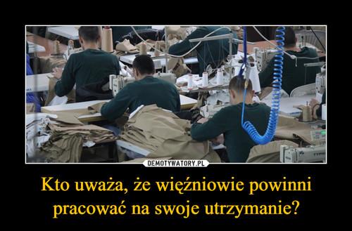 Kto uważa, że więźniowie powinni pracować na swoje utrzymanie?
