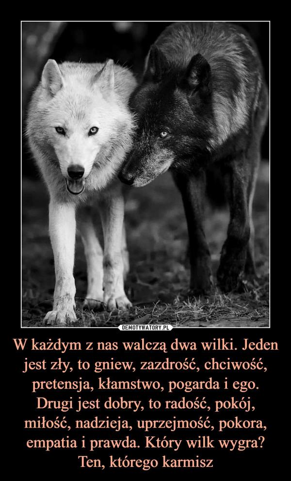 W każdym z nas walczą dwa wilki. Jeden jest zły, to gniew, zazdrość, chciwość, pretensja, kłamstwo, pogarda i ego. Drugi jest dobry, to radość, pokój, miłość, nadzieja, uprzejmość, pokora, empatia i prawda. Który wilk wygra? Ten, którego karmisz –