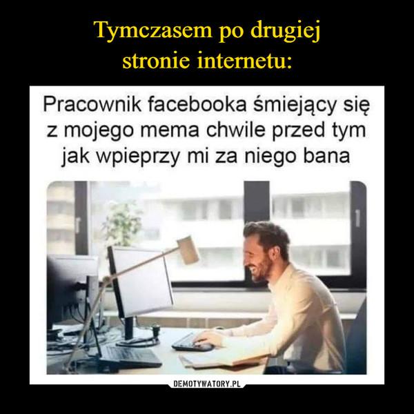–  Tymczasem po drugiej stronieinternetu:Pracownik facebooka śmiejący sięz mojego mema chwile przed tymjak wpieprzy mi za niego banaDEMOTYWATORY.PL