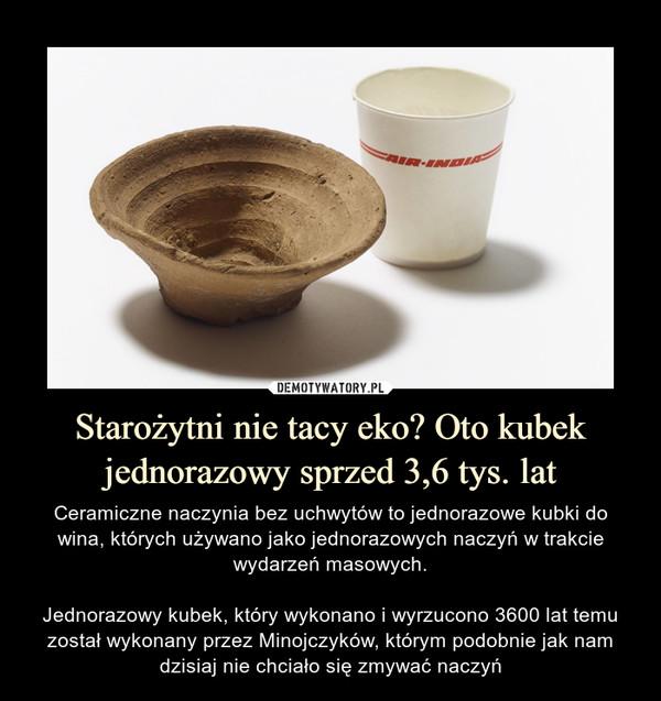 Starożytni nie tacy eko? Oto kubek jednorazowy sprzed 3,6 tys. lat – Ceramiczne naczynia bez uchwytów to jednorazowe kubki do wina, których używano jako jednorazowych naczyń w trakcie wydarzeń masowych.Jednorazowy kubek, który wykonano i wyrzucono 3600 lat temu został wykonany przez Minojczyków, którym podobnie jak nam dzisiaj nie chciało się zmywać naczyń