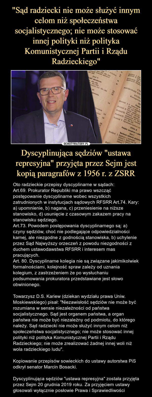 """Dyscyplinująca sędziów """"ustawa represyjna"""" przyjęta przez Sejm jest kopią paragrafów z 1956 r. z ZSRR – Oto radzieckie przepisy dyscyplinarne w sądach:Art.69. Prokurator Republiki ma prawo wszcząć postępowanie dyscyplinarne wobec wszystkich zatrudnionych w instytucjach sądowych RFSRR Art.74. Kary: a) upomnienie, b) nagana, c) przeniesienie na niższe stanowisko, d) usunięcie z czasowym zakazem pracy na stanowisku sędziego. Art.73. Powodem postępowania dyscyplinarnego są: a) czyny sędziów, choć nie podlegające odpowiedzialności karnej, ale niezgodne z godnością stanowiska, b) uchylenie przez Sąd Najwyższy orzeczeń z powodu niezgodności z duchem ustawodawstwa RFSRR i interesem mas pracujących.Art. 80. Dyscyplinarne kolegia nie są związane jakimikolwiek formalnościami, kolejność spraw zależy od uznania kolegium, z zastrzeżeniem że po wysłuchaniu podsumowania prokuratora przedstawiane jest słowo obwinionego.Towarzysz D.S. Kariew (dziekan wydziału prawa Uniw. Moskiewskiego) pisał: """"Niezawisłość sędziów nie może być rozumiana w sensie niezależności od państwa socjalistycznego. Sąd jest organem państwa, a organ państwa nie może być niezależny od podmiotu, do którego należy. Sąd radziecki nie może służyć innym celom niż społeczeństwa socjalistycznego; nie może stosować innej polityki niż polityka Komunistycznej Partii i Rządu Radzieckiego; nie może zrealizować żadnej innej woli niż wola radzieckiego ludu"""". Kopiowanie przepisów sowieckich do ustawy autorstwa PiS odkrył senator Marcin Bosacki.Dyscyplinująca sędziów """"ustawa represyjna"""" została przyjęta przez Sejm 20 grudnia 2019 roku. Za przyjęciem ustawy głosowali wyłącznie posłowie Prawa i Sprawiedliwości"""