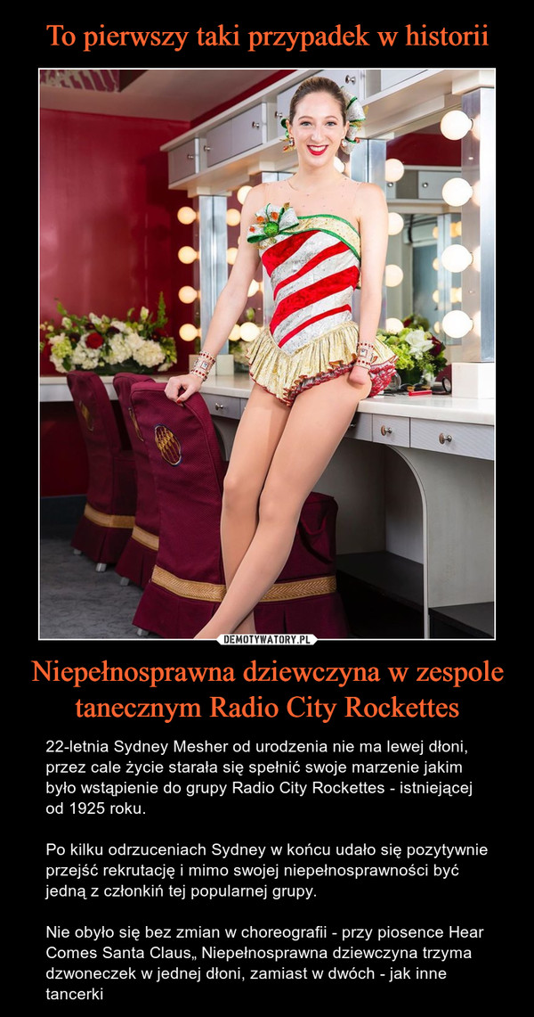 """Niepełnosprawna dziewczyna w zespole tanecznym Radio City Rockettes – 22-letnia Sydney Mesher od urodzenia nie ma lewej dłoni, przez cale życie starała się spełnić swoje marzenie jakim było wstąpienie do grupy Radio City Rockettes - istniejącej od 1925 roku.Po kilku odrzuceniach Sydney w końcu udało się pozytywnie przejść rekrutację i mimo swojej niepełnosprawności być jedną z członkiń tej popularnej grupy. Nie obyło się bez zmian w choreografii - przy piosence Hear Comes Santa Claus"""" Niepełnosprawna dziewczyna trzyma dzwoneczek w jednej dłoni, zamiast w dwóch - jak inne tancerki"""