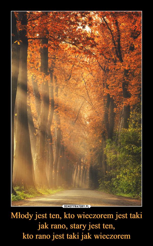 Młody jest ten, kto wieczorem jest taki jak rano, stary jest ten,kto rano jest taki jak wieczorem –