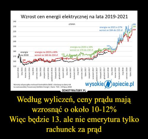 Według wyliczeń, ceny prądu mają wzrosnąć o około 10-12% Więc będzie 13. ale nie emerytura tylko rachunek za prąd