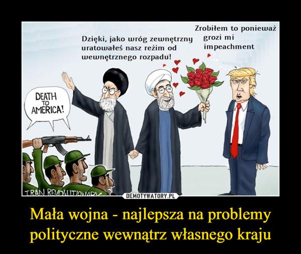 Mała wojna - najlepsza na problemy polityczne wewnątrz własnego kraju –  Dzięki, jako wróg zewnętrznyuratowałeś nasz reżim odwewnętrznego rozpadu!Zrobiłem to ponieważgrozi miimpeachment