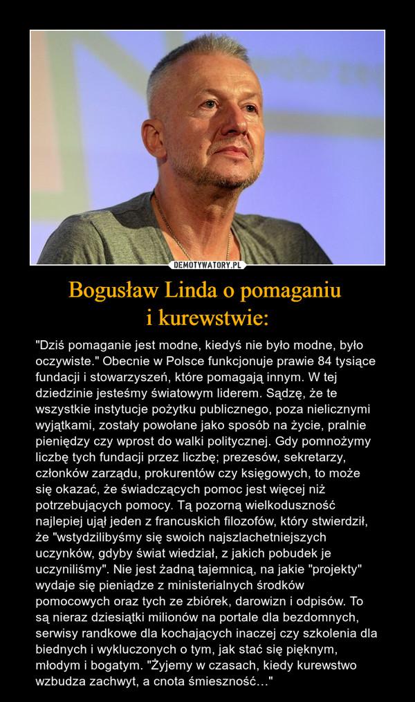 """Bogusław Linda o pomaganiu i kurewstwie: – """"Dziś pomaganie jest modne, kiedyś nie było modne, było oczywiste."""" Obecnie w Polsce funkcjonuje prawie 84 tysiące fundacji i stowarzyszeń, które pomagają innym. W tej dziedzinie jesteśmy światowym liderem. Sądzę, że te wszystkie instytucje pożytku publicznego, poza nielicznymi wyjątkami, zostały powołane jako sposób na życie, pralnie pieniędzy czy wprost do walki politycznej. Gdy pomnożymy liczbę tych fundacji przez liczbę; prezesów, sekretarzy, członków zarządu, prokurentów czy księgowych, to może się okazać, że świadczących pomoc jest więcej niż potrzebujących pomocy. Tą pozorną wielkoduszność najlepiej ujął jeden z francuskich filozofów, który stwierdził, że """"wstydzilibyśmy się swoich najszlachetniejszych uczynków, gdyby świat wiedział, z jakich pobudek je uczyniliśmy"""". Nie jest żadną tajemnicą, na jakie """"projekty"""" wydaje się pieniądze z ministerialnych środków pomocowych oraz tych ze zbiórek, darowizn i odpisów. To są nieraz dziesiątki milionów na portale dla bezdomnych, serwisy randkowe dla kochających inaczej czy szkolenia dla biednych i wykluczonych o tym, jak stać się pięknym, młodym i bogatym. """"Żyjemy w czasach, kiedy kurewstwo wzbudza zachwyt, a cnota śmieszność…"""""""