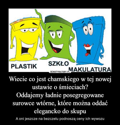Wiecie co jest chamskiego w tej nowej ustawie o śmieciach? Oddajemy ładnie posegregowane surowce wtórne, które można oddać elegancko do skupu