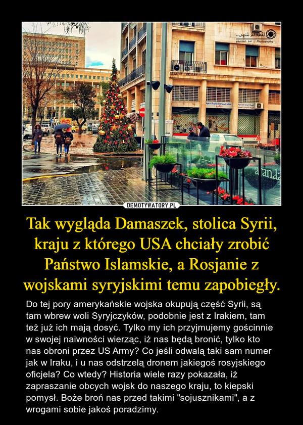 """Tak wygląda Damaszek, stolica Syrii, kraju z którego USA chciały zrobić Państwo Islamskie, a Rosjanie z wojskami syryjskimi temu zapobiegły. – Do tej pory amerykańskie wojska okupują część Syrii, są tam wbrew woli Syryjczyków, podobnie jest z Irakiem, tam też już ich mają dosyć. Tylko my ich przyjmujemy gościnnie w swojej naiwności wierząc, iż nas będą bronić, tylko kto nas obroni przez US Army? Co jeśli odwalą taki sam numer jak w Iraku, i u nas odstrzelą dronem jakiegoś rosyjskiego oficjela? Co wtedy? Historia wiele razy pokazała, iż zapraszanie obcych wojsk do naszego kraju, to kiepski pomysł. Boże broń nas przed takimi """"sojusznikami"""", a z wrogami sobie jakoś poradzimy."""