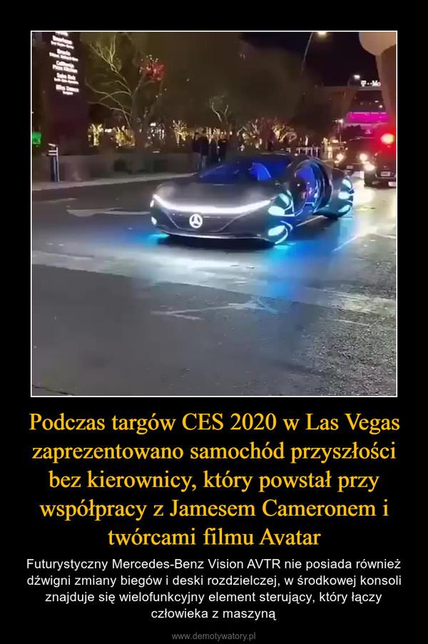 Podczas targów CES 2020 w Las Vegas zaprezentowano samochód przyszłości bez kierownicy, który powstał przy współpracy z Jamesem Cameronem i twórcami filmu Avatar – Futurystyczny Mercedes-Benz Vision AVTR nie posiada również dźwigni zmiany biegów i deski rozdzielczej, w środkowej konsoli znajduje się wielofunkcyjny element sterujący, który łączy człowieka z maszyną