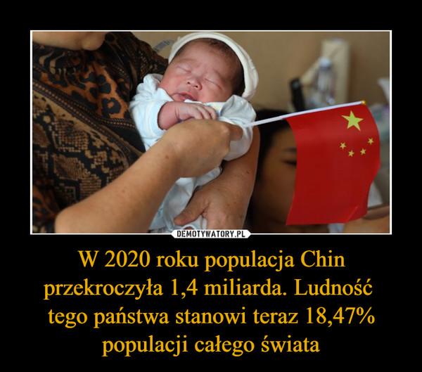 W 2020 roku populacja Chin przekroczyła 1,4 miliarda. Ludność tego państwa stanowi teraz 18,47% populacji całego świata –