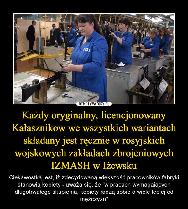 """Każdy oryginalny, licencjonowany Kałasznikow we wszystkich wariantach składany jest ręcznie w rosyjskich wojskowych zakładach zbrojeniowych IZMASH w Iżewsku – Ciekawostką jest, iż zdecydowaną większość pracowników fabryki stanowią kobiety - uważa się, że """"w pracach wymagających długotrwałego skupienia, kobiety radzą sobie o wiele lepiej od mężczyzn"""""""