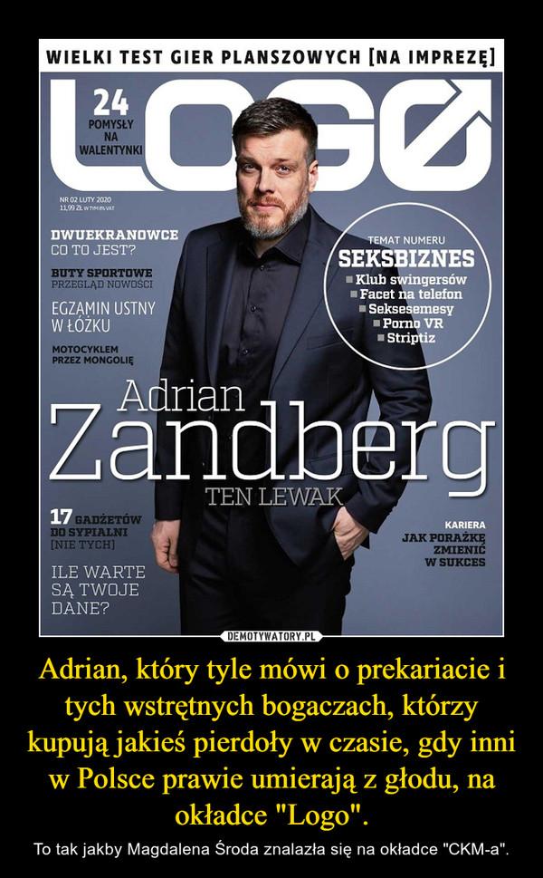 """Adrian, który tyle mówi o prekariacie i tych wstrętnych bogaczach, którzy kupują jakieś pierdoły w czasie, gdy inni w Polsce prawie umierają z głodu, na okładce """"Logo"""". – To tak jakby Magdalena Środa znalazła się na okładce """"CKM-a""""."""