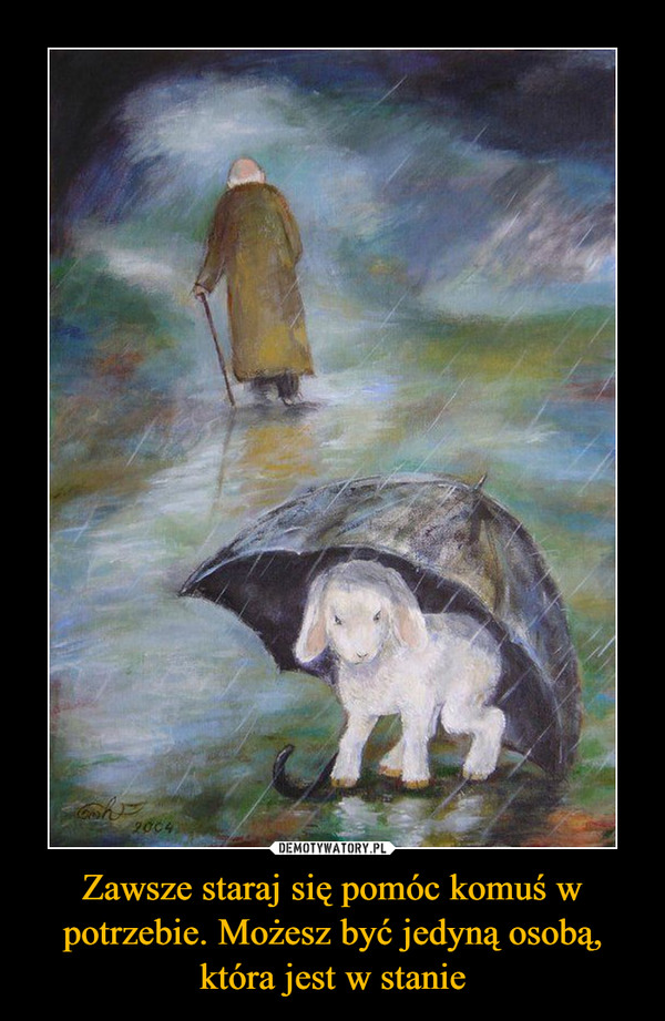 Zawsze staraj się pomóc komuś w potrzebie. Możesz być jedyną osobą, która jest w stanie –
