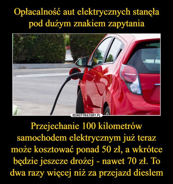 Przejechanie 100 kilometrów samochodem elektrycznym już teraz może kosztować ponad 50 zł, a wkrótce będzie jeszcze drożej - nawet 70 zł. To dwa razy więcej niż za przejazd dieslem –
