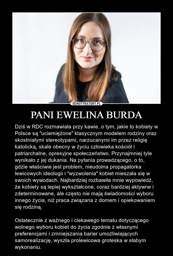 """PANI EWELINA BURDA – Dziś w RDC rozmawiała przy kawie, o tym, jakie to kobiety w Polsce są """"uciemiężone"""" klasycznym modelem rodziny oraz skostniałymi stereotypami, narzucanymi im przez religię katolicką, skale obecny w życiu człowieka kościół i patriarchalne, opresyjne społeczeństwo. Przynajmniej tyle wynikało z jej dukania. Na pytania prowadzącego, o to, gdzie właściwie jest problem, nieudolna propagatorka lewicowych ideologii i """"wyzwolenia"""" kobiet mieszała się w swoich wywodach. Najbardziej rozbawiła mnie wypowiedź, że kobiety są lepiej wykształcone, coraz bardziej aktywne i zdeterminowane, ale często nie mają świadomości wyboru innego życia, niż praca związana z domem i opiekowaniem się rodziną. Ostatecznie z ważnego i ciekawego tematu dotyczącego wolnego wyboru kobiet do życia zgodnie z własnymi preferencjami i zmniejszania barier umożliwiających samorealizację, wyszła prolewicowa groteska w słabym wykonaniu."""