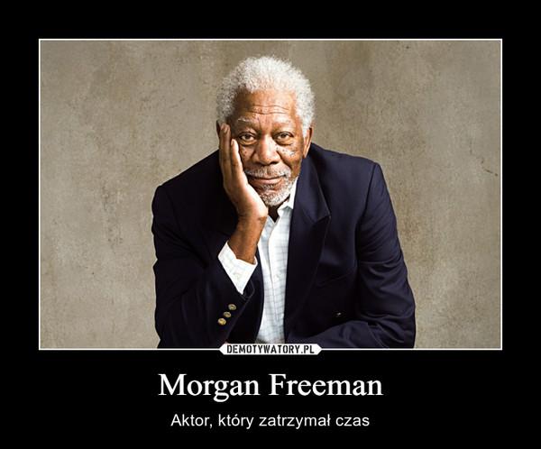 Morgan Freeman – Aktor, który zatrzymał czas