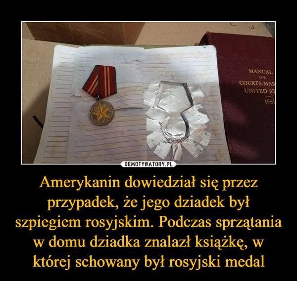 Amerykanin dowiedział się przez przypadek, że jego dziadek był szpiegiem rosyjskim. Podczas sprzątania w domu dziadka znalazł książkę, w której schowany był rosyjski medal –