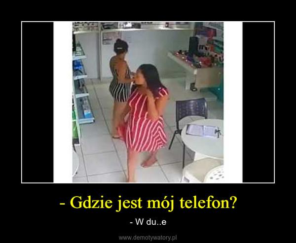- Gdzie jest mój telefon? – - W du..e