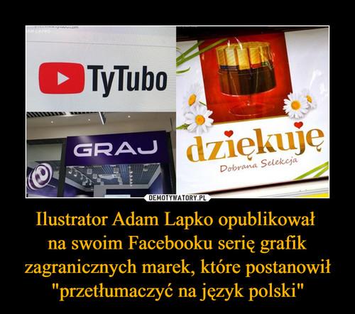 """Ilustrator Adam Lapko opublikował  na swoim Facebooku serię grafik zagranicznych marek, które postanowił """"przetłumaczyć na język polski"""""""