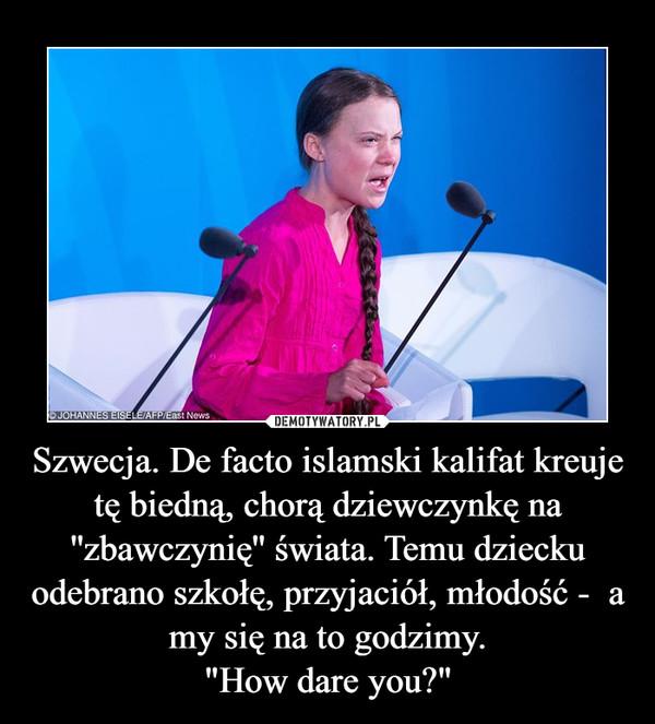 """Szwecja. De facto islamski kalifat kreuje tę biedną, chorą dziewczynkę na ''zbawczynię'' świata. Temu dziecku odebrano szkołę, przyjaciół, młodość -  a my się na to godzimy.""""How dare you?"""" –"""