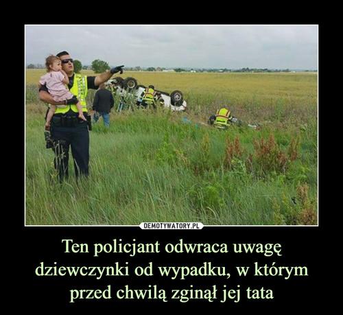 Ten policjant odwraca uwagę dziewczynki od wypadku, w którym przed chwilą zginął jej tata
