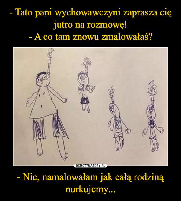 - Nic, namalowałam jak całą rodziną nurkujemy... –