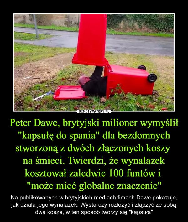 """Peter Dawe, brytyjski milioner wymyślił """"kapsułę do spania"""" dla bezdomnych stworzoną z dwóch złączonych koszy na śmieci. Twierdzi, że wynalazek kosztował zaledwie 100 funtów i """"może mieć globalne znaczenie"""" – Na publikowanych w brytyjskich mediach fimach Dawe pokazuje, jak działa jego wynalazek. Wystarczy rozłożyć i złączyć ze sobą dwa kosze, w ten sposób tworzy się """"kapsuła"""""""